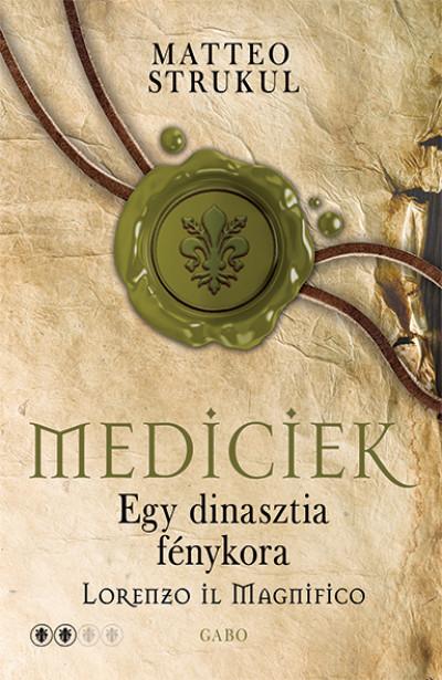 Matteo Strukul - Mediciek - Egy dinasztia fénykora - Lorenzo il Magnifico