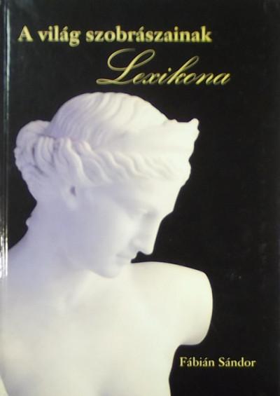 Fábián Sándor  (Szerk.) - A világ szobrászainak lexikona