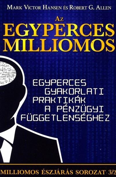Robert G. Allen - Mark Victor Hansen - Az egyperces milliomos - Egyperces gyakorlati praktikák a pénzügyi függetlenséghez