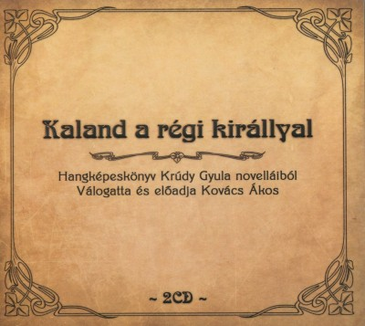 Krúdy Gyula - Kovács Ákos - Kovács Ákos  (Vál.) - Kaland a régi királlyal - Hangképeskönyv Krúdy Gyula novelláiból - 2 CD