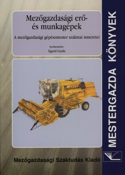 Egyed Gyula  (Szerk.) - Mezőgazdasági erő- és munkagépek