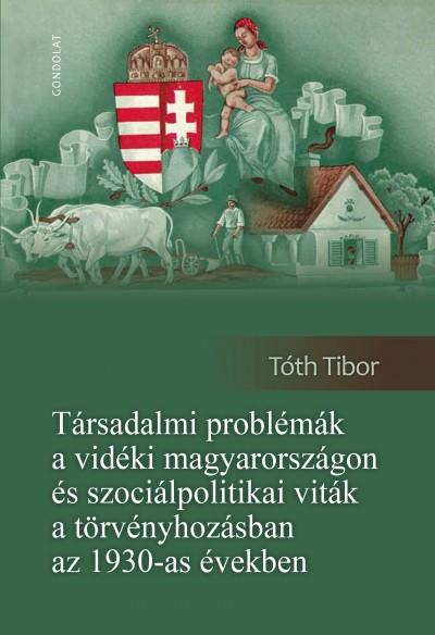 Tóth Tibor - Társadalmi problémák a vidéki Magyarországon és szociálpolitikai viták a törvényhozásban az 1930-as években
