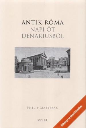 Philip Matyszak - Antik R�ma - Napi �t denariusb�l