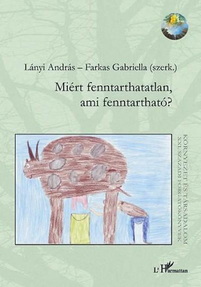Farkas Gabriella  (Szerk.) - Lányi András  (Szerk.) - Miért fenntarthatatlan, ami fenntartható?