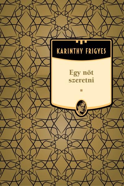 Karinthy Frigyes - Egy nőt szeretni - Karinthy Frigyes sorozat 9. kötet