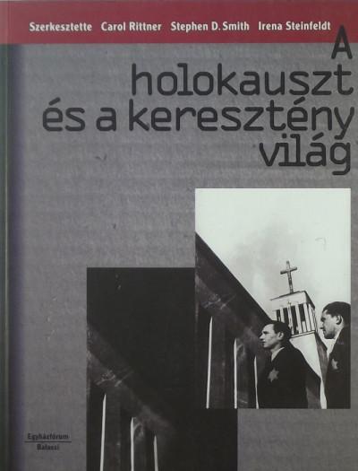 Carol Rittner  (Szerk.) - Stephen Smith  (Szerk.) - Irena Steinfeldt  (Szerk.) - A holokauszt és a keresztény világ