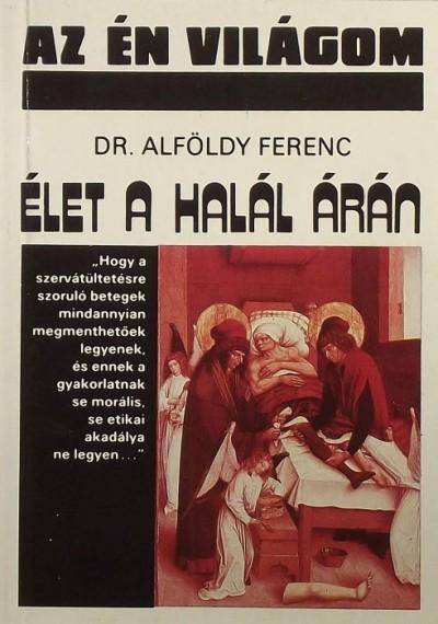 Dr. Alföldy Ferenc - Élet a halál árán
