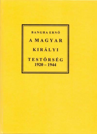 Bangha Ernő - A magyar királyi testőrség 1920-1944