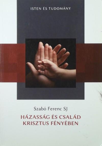 Szabó Ferenc - Házasság és család Krisztus fényében