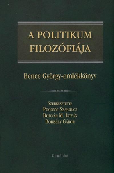 Borbély Gábor  (Szerk.) - Pogonyi Szabolcs  (Szerk.) - A politikum filozófiája - Bence György emlékkönyv