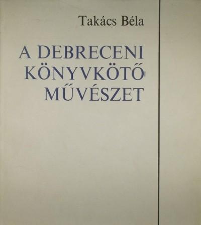Takács Béla - A debreceni könyvkötő művészet
