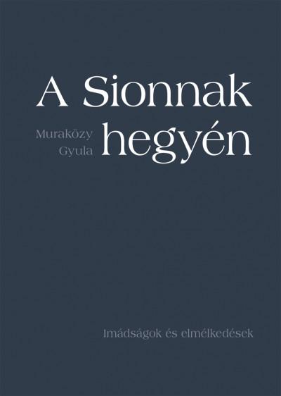 Muraközy Gyula - A Sionnak hegyén - Imádságok és elmélkedések - puha kötés