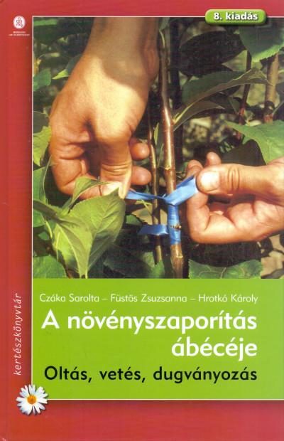 Czáka Sarolta - Füstös Zsuzsanna - Hrotkó Károly - A növényszaporítás ábécéje