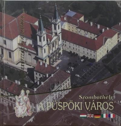 Pup Norbert  (Szerk.) - Szombathely, a püspöki város