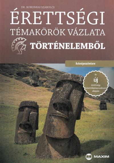 Boronkai Szabolcs - Érettségi témakörök vázlata történelemből - középszinten