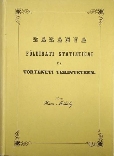 Haas Mihály  (Szerk.) - Baranya földtani, statisticai és történeti tekintetben