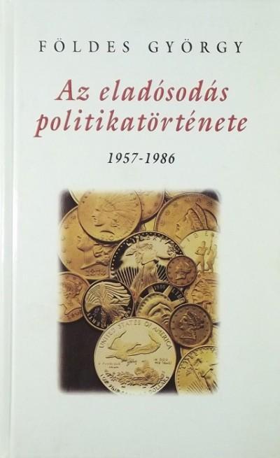 Földes György - Az eladósodás politikatörténete 1957-1986