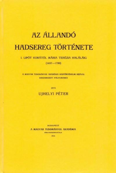 Ujhelyi Péter - Az állandó hadsereg története. I. Lipót korától Mária Terézia haláláig. /1657-1780/.