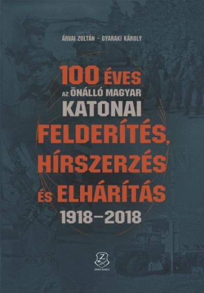 Árvai Zoltán - Gyaraki Károly - 100 éves az önálló magyar katonai felderítés, hírszerzés és elhárítás