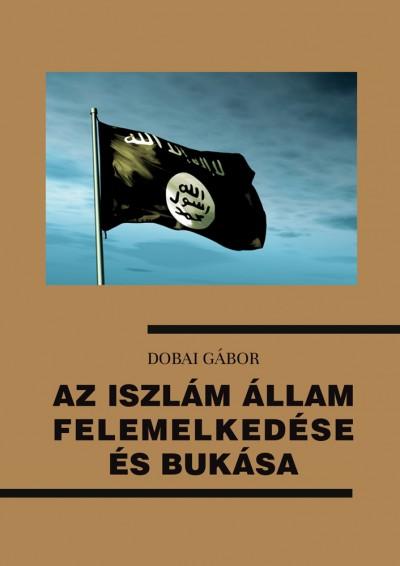 Dobai Gábor - Az Iszlám Állam felemelkedése és bukása