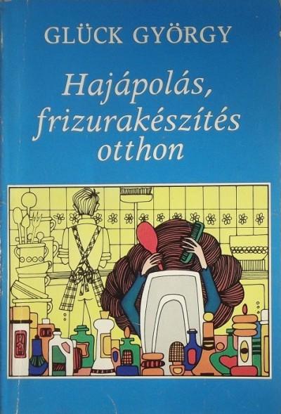 Glück György - HAJÁPOLÁS FRIZURAKÉSZÍTÉS OTTHON