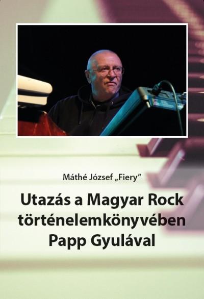 Máthé József ˝Fiery_ - Utazás a Magyar Rock történelemkönyvében Papp Gyulával