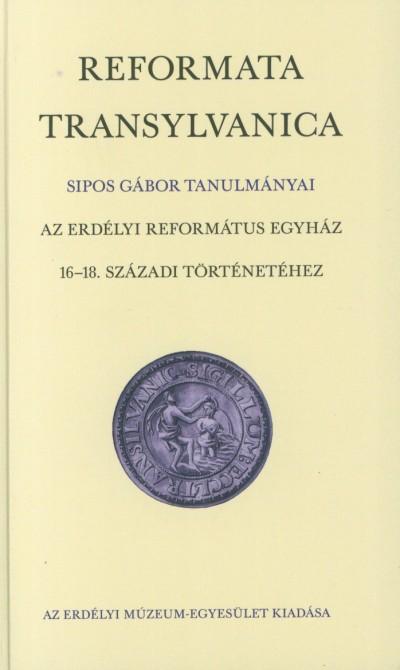 Sipos Gábor - Reformata Transylvanica - Az erdélyi refomátus egyház 16-18. századi történetéhez