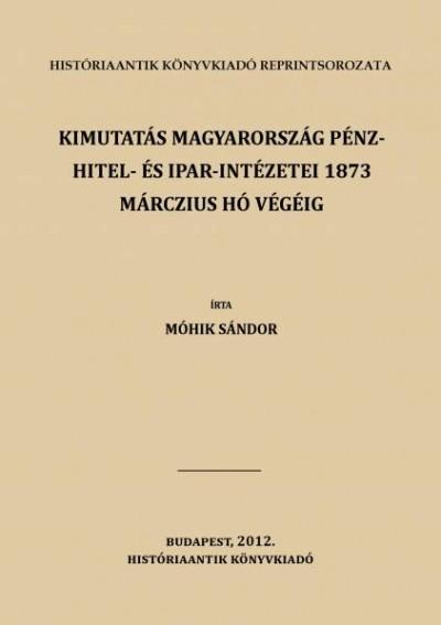 Móhik Sándor - Kimutatás magyarország pénz- hitel- és ipar-intézetei 1873 márczius hó végéig