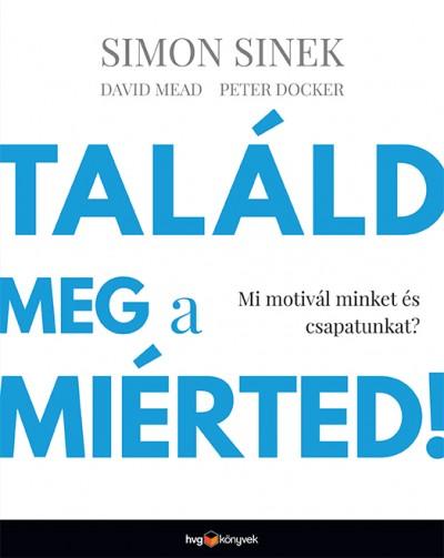 Peter Docker - David Mead - Simon Sinek - Találd meg a miérted!