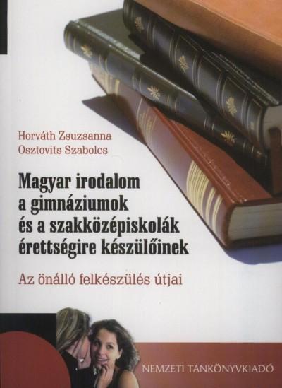 Horváth Zsuzsanna - Osztovits Szabolcs - Magyar irodalom a gimnáziumok és a szaközépsiskolák érettségire készülőinek