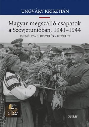 Ungv�ry Kriszti�n - Magyar megsz�ll� csapatok a Szovjetuni�ban, 1941-1944