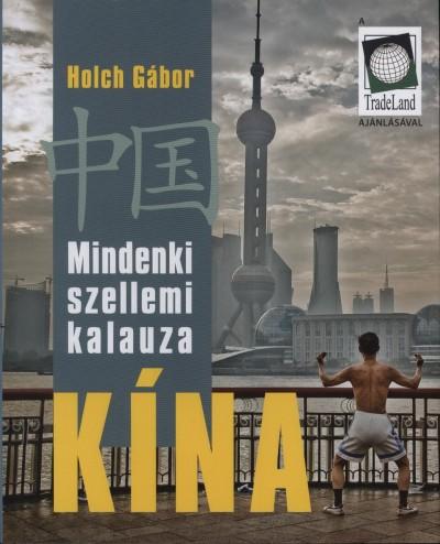 Holch Gábor - Mindenki szellemi kalauza Kína