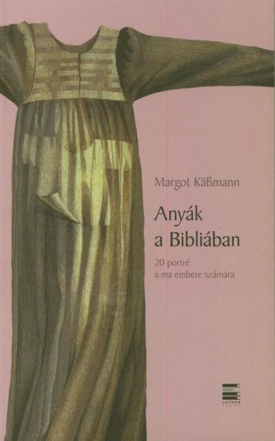 Margot Käßmann - Anyák a Bibliában - 20 portré a ma embere számára