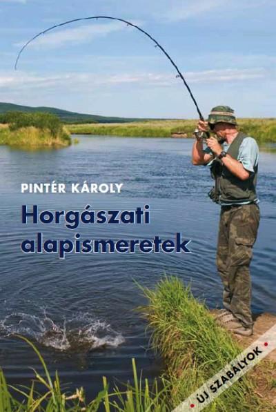 Pintér Károly - Horgászati alapismeretek