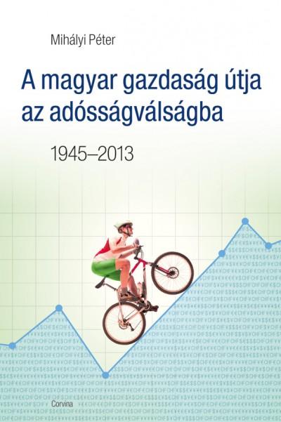 Mihályi Péter - A magyar gazdaság útja az adósságválságba 1945-2013