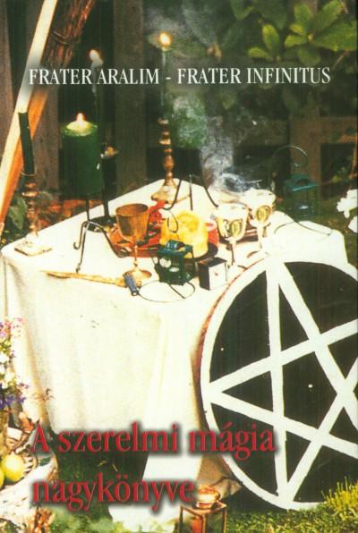 Frater Aralim - Frater Infinitus - A szerelmi mágia nagykönyve