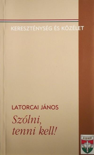 Latorcai János - Szólni, tenni kell!