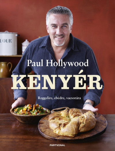 Paul Hollywood - Kenyér - Reggelire, ebédre, vacsorára