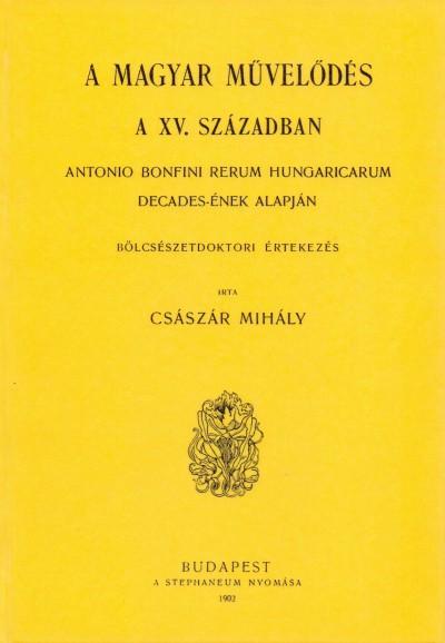 Császár Mihály - Magyar művelődés a XV. században - Antonio Bonfini Rerum Hungaricarum decades-ének alapján