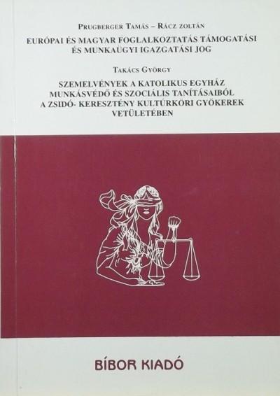 Prugberger Tamás - Dr. Rácz Zoltán - Takács György - Európai és magyar foglalkoztatás támogatási és munkaügyi igazgatási jog - Szemelvények a katolikus egyház munkásvédő és szociális tanításaiból a zsidó- keresztény kultúrköri gyökerek vetületében