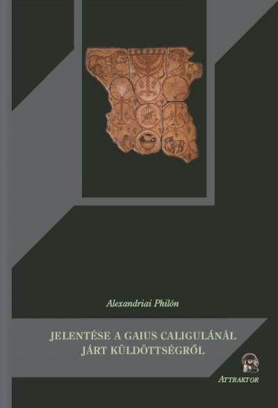 Alexandriai Philón - Alexandriai Philón jelentése a Gaius Caligulánál járt küldöttségről