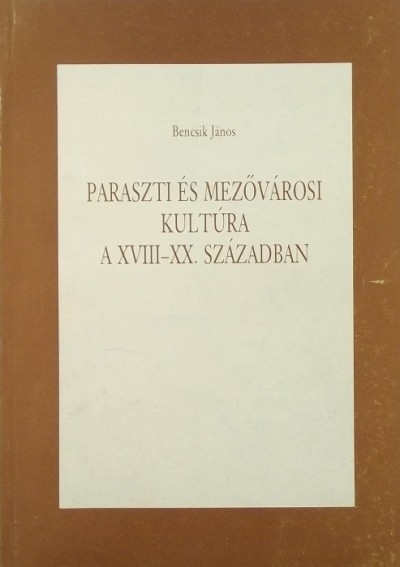 Bencsik János - Paraszti és mezővárosi kultúra a XVIII-XX. században