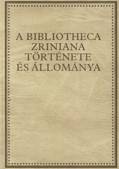 Hausner Gábor - Klaniczay Tibor - Kovács Sándor Iván - Monok István - Orlovszky Géza - A Bibliotecha Zriniana története és állománya