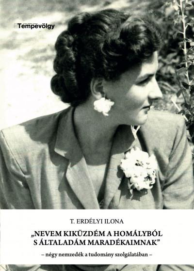 T. Erdélyi Ilona - Sziklay Cs. Mónika  (Szerk.) - Nevem kiküzdém a homályból s általadám maradékaimnak
