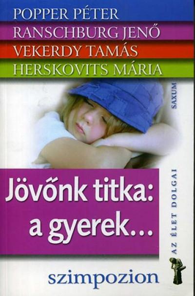 Herskovits Mária - Popper Péter - Ranschburg Jenő - Vekerdy Tamás - Jövőnk titka: a gyerek...