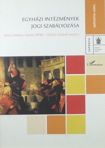 Orosz András Lóránt  (Szerk.) - Ujházi Lóránd  (Szerk.) - Egyházi intézmények jogi szabályozása