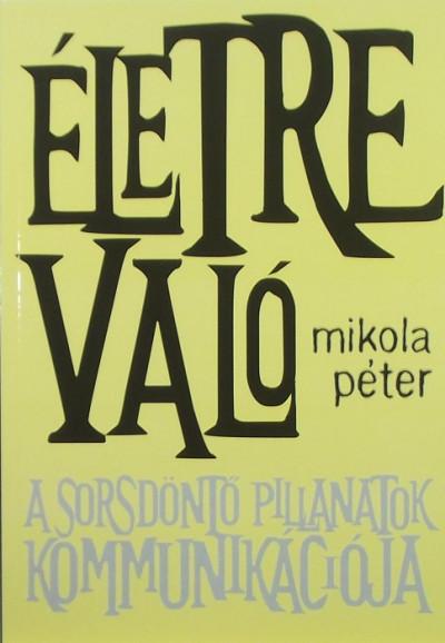 Mikola Péter - Életre való - Sorsdöntő pillanatok kommunikációja