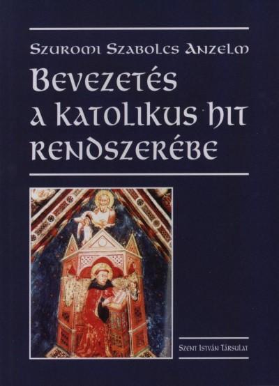Szuromi Szabolcs Anzelm - Bevezetés a katolikus hit rendszerébe