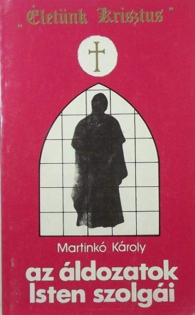 Martinkó Károly - Az áldozatok Isten szolgái