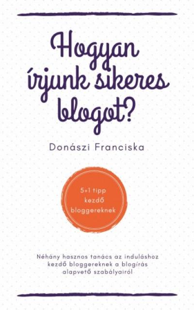 Franciska Donászi - Hogyan írjunk sikeres blogot? - 5+1 tipp kezdő bloggereknek